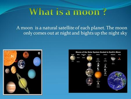 A moon is a natural satellite of each planet. The moon only comes out at night and bights up the night sky.