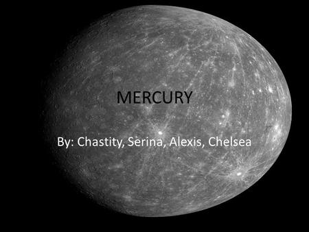 MERCURY By: Chastity, Serina, Alexis, Chelsea. What is the size of Mercury? Mercury has a diameter of 4, 879 km.