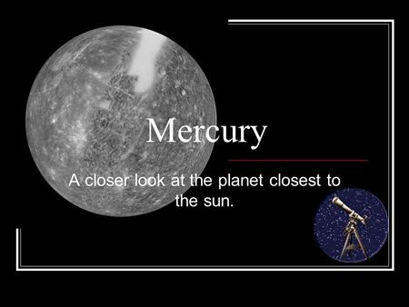 Mercury A closer look at the planet closest to the sun.