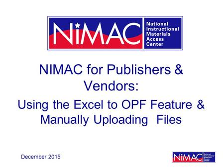 NIMAC for Publishers & Vendors: Using the Excel to OPF Feature & Manually Uploading Files December 2015.