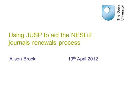 Using JUSP to aid the NESLi2 journals renewals process Alison Brock19 th April 2012.
