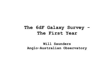 The 6dF Galaxy Survey - The First Year Will Saunders Anglo-Australian Observatory.