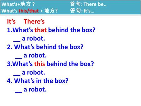 What's that behind the box? __ a robot. 2. What's behind the box?