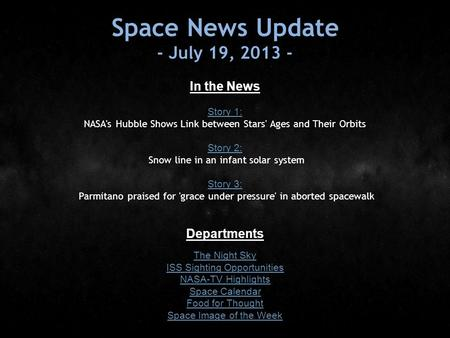Space News Update - July 19, 2013 - In the News Story 1: Story 1: NASA's Hubble Shows Link between Stars' Ages and Their Orbits Story 2: Story 2: Snow.