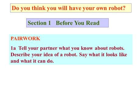 Do you think you will have your own robot? Section 1 Before You Read PAIRWORK 1a Tell your partner what you know about robots. Describe your idea of a.