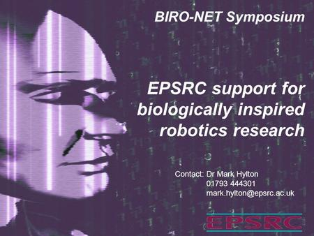 EPSRC support for biologically inspired robotics research BIRO-NET Symposium Contact: Dr Mark Hylton 01793 444301