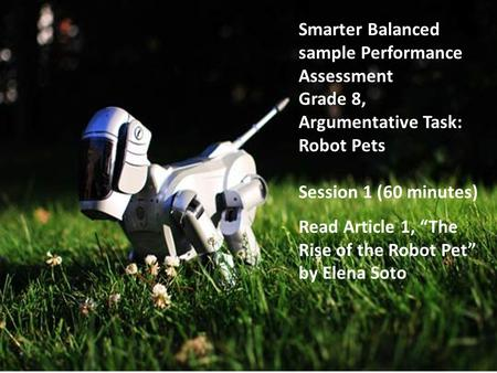 "Smarter Balanced sample Performance Assessment Grade 8, Argumentative Task: Robot Pets Session 1 (60 minutes) Read Article 1, ""The Rise of the Robot Pet"""