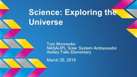 Science: Exploring the Universe Tom Munnecke NASA/JPL Solar System Ambassador Ashley Falls Elementary March 25, 2015.