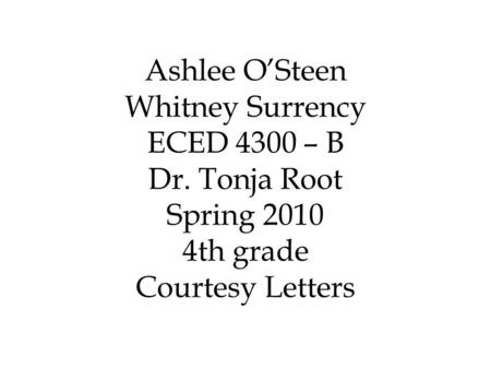 Ashlee O'Steen Whitney Surrency ECED 4300 – B Dr. Tonja Root Spring 2010 4th grade Courtesy Letters.