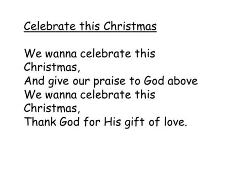 Celebrate this Christmas We wanna celebrate this Christmas, And give our praise to God above We wanna celebrate this Christmas, Thank God for His gift.