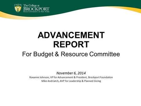 ADVANCEMENT REPORT For Budget & Resource Committee November 6, 2014 Roxanne Johnson, VP for Advancement & President, Brockport Foundation Mike Andriatch,