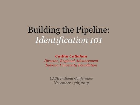 Building the Pipeline: Identification 101 Caitlin Callahan Director, Regional Advancement Indiana University Foundation CASE Indiana Conference November.