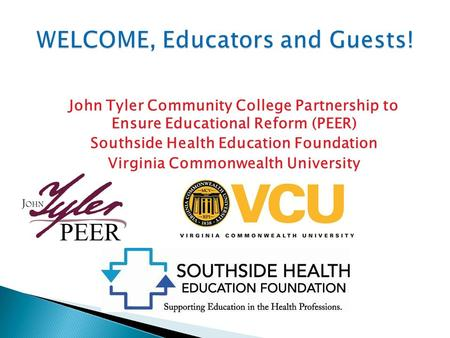 John Tyler Community College Partnership to Ensure Educational Reform (PEER) Southside Health Education Foundation Virginia Commonwealth University.