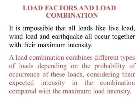 LOAD FACTORS AND LOAD COMBINATION It is impossible that all loads like live load, wind load and earthquake all occur together with their maximum intensity.