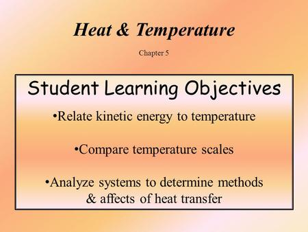 Heat & Temperature Chapter 5 Student Learning Objectives Relate kinetic energy to temperature Compare temperature scales Analyze systems to determine methods.