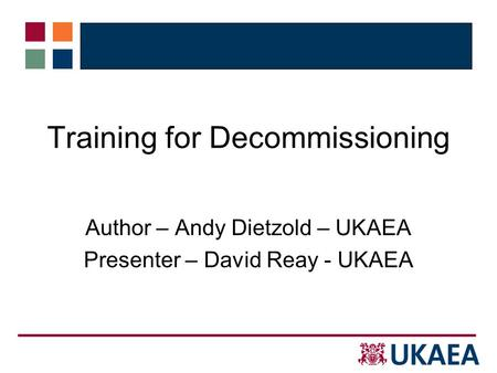 Training for Decommissioning Author – Andy Dietzold – UKAEA Presenter – David Reay - UKAEA.