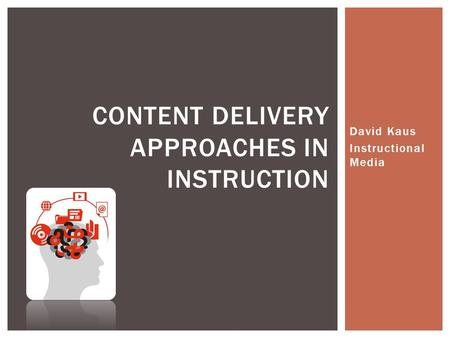 David Kaus Instructional Media CONTENT DELIVERY APPROACHES IN INSTRUCTION.