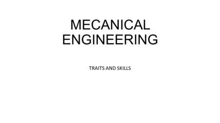 MECANICAL ENGINEERING TRAITS AND SKILLS. WHAT IS MECANICAL ENGINEERING You apply the principles of mechanics and energy to the design of machines and.