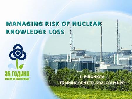 1 MANAGING RISK OF NUCLEAR KNOWLEDGE LOSS L. PIRONKOV TRAINING CENTER, KOZLODUY NPP L. PIRONKOV TRAINING CENTER, KOZLODUY NPP.