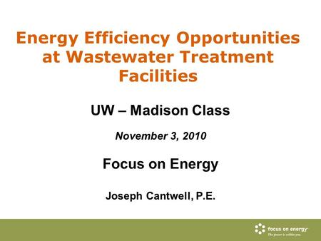Energy Efficiency Opportunities at Wastewater Treatment Facilities UW – Madison Class November 3, 2010 Focus on Energy Joseph Cantwell, P.E.