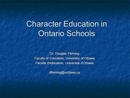 Character Education in Ontario Schools Dr. Douglas Fleming Faculty of Education, University of Ottawa Faculté d'éducation, Université d'Ottawa