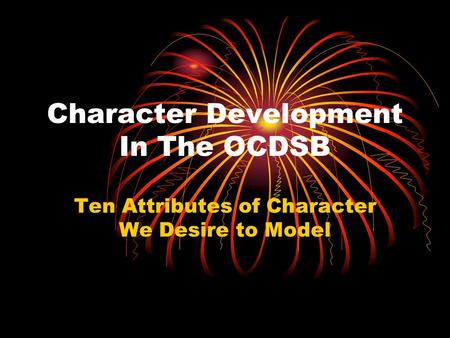 Character Development In The OCDSB Ten Attributes of Character We Desire to Model.