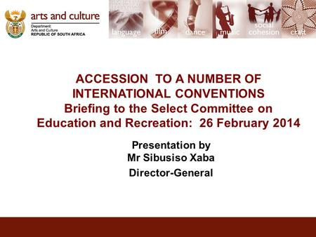 ACCESSION TO A NUMBER OF INTERNATIONAL CONVENTIONS Briefing to the Select Committee on Education and Recreation: 26 February 2014 Presentation by Mr Sibusiso.