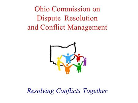Ohio Commission on Dispute Resolution and Conflict Management Resolving Conflicts Together.