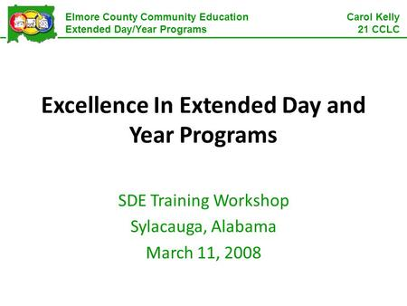 Elmore County Community Education Extended Day/Year Programs Carol Kelly 21 CCLC Excellence In Extended Day and Year Programs SDE Training Workshop Sylacauga,