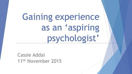 Gaining experience as an 'aspiring psychologist' Cassie Addai 11 th November 2015.