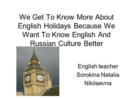 We Get To Know More About English Holidays Because We Want To Know English And Russian Culture Better English teacher Sorokina Natalia Nikilaevna.