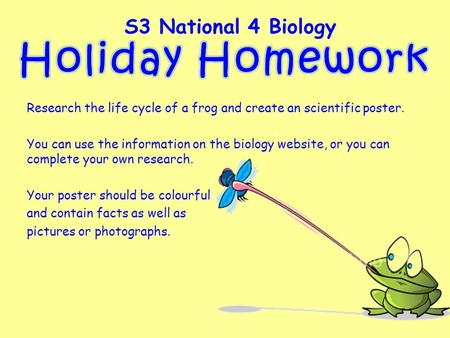 Research the life cycle of a frog and create an scientific poster. You can use the information on the biology website, or you can complete your own research.