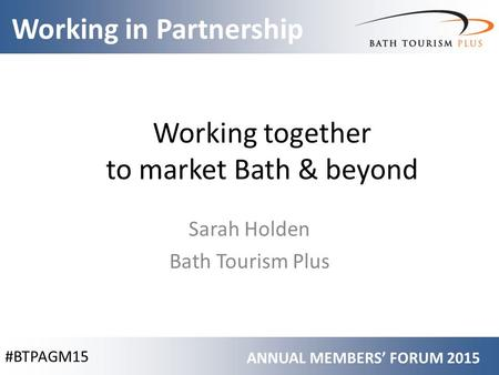 #BTPAGM15 Working in Partnership ANNUAL MEMBERS' FORUM 2015 Working together to market Bath & beyond Sarah Holden Bath Tourism Plus.