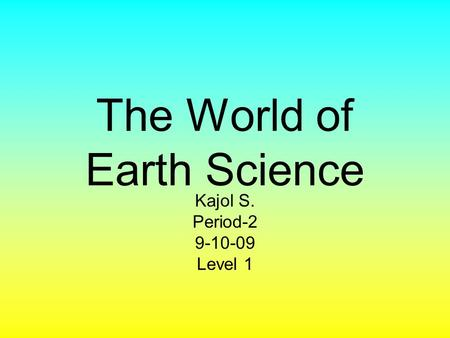 The World of Earth Science Kajol S. Period-2 9-10-09 Level 1.