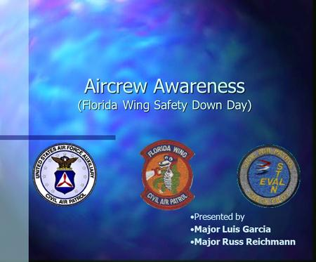 Aircrew Awareness (Florida Wing Safety Down Day) Presented by Major Luis Garcia Major Russ Reichmann.
