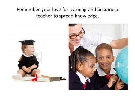 Remember your love for learning and become a teacher to spread knowledge.