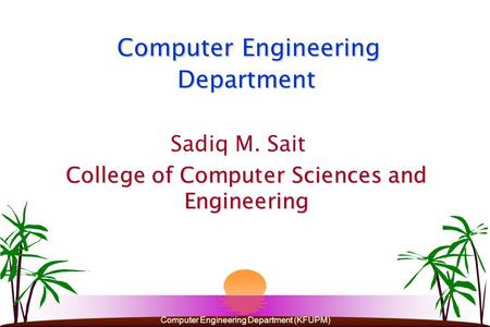 Computer Engineering Department (KFUPM) Computer Engineering Department Sadiq M. Sait College of Computer Sciences and Engineering.