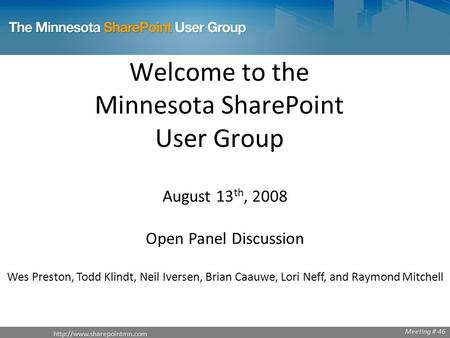 Welcome to the Minnesota SharePoint User Group August 13 th, 2008 Open Panel Discussion Wes Preston, Todd Klindt, Neil Iversen,
