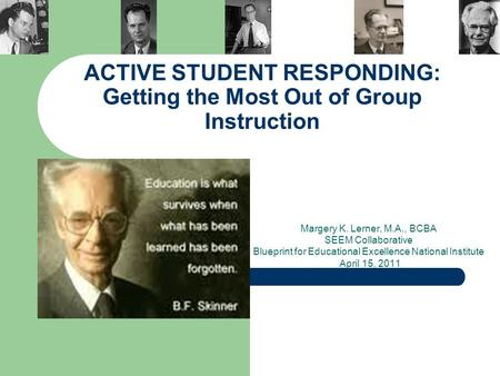 ACTIVE STUDENT RESPONDING: Getting the Most Out of Group Instruction Margery K. Lerner, M.A., BCBA SEEM Collaborative Blueprint for Educational Excellence.