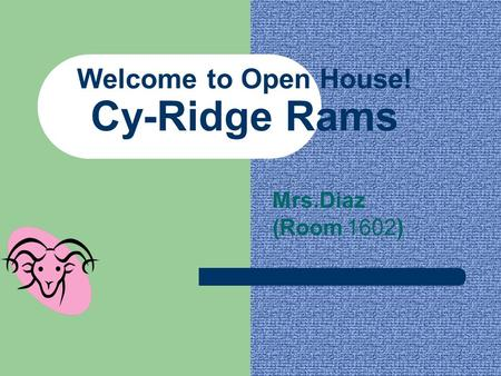 Welcome to Open House! Cy-Ridge Rams Mrs.Diaz (Room 1602)