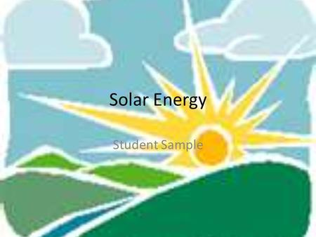 Solar Energy Student Sample. Solar Energy is captured by using the sun. Solar energy is a renewable resource because the sun is constantly giving out.
