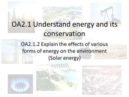 OA2.1 Understand energy and its conservation OA2.1.2 Explain the effects of various forms of energy on the environment (Solar energy)