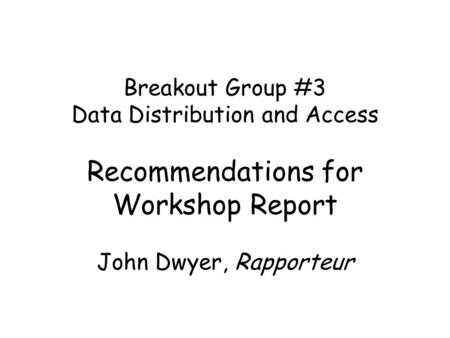Breakout Group #3 Data Distribution and Access Recommendations for Workshop Report John Dwyer, Rapporteur.