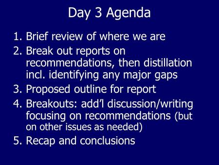 Day 3 Agenda 1.Brief review of where we are 2.Break out reports on recommendations, then distillation incl. identifying any major gaps 3.Proposed outline.