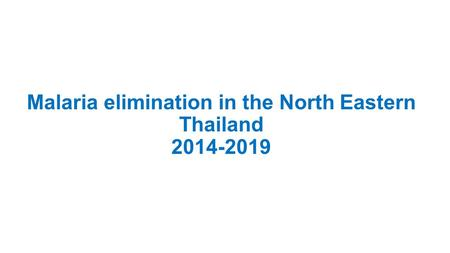 Malaria elimination in the North Eastern Thailand 2014-2019.