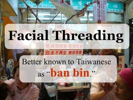 "Facial Threading ban bin Better known to Taiwanese as "" ban bin."""
