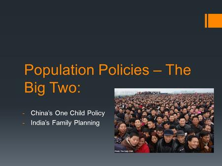 Population Policies – The Big Two: -China's One Child Policy -India's Family Planning.