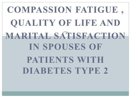 COMPASSION FATIGUE, QUALITY OF LIFE AND MARITAL SATISFACTION IN SPOUSES OF PATIENTS WITH DIABETES TYPE 2.