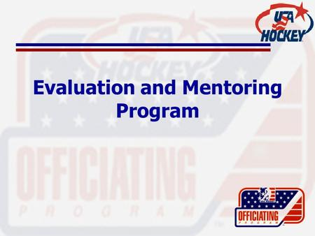 "Evaluation and Mentoring Program. USA Hockey Evaluators ""Coaches"" of the officiating world Provide instructional follow-up which reinforces materials."