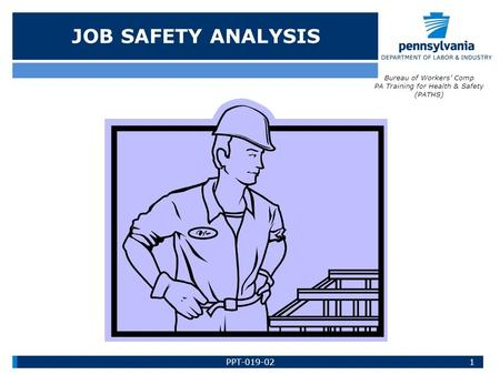 JOB SAFETY ANALYSIS Bureau of Workers' Comp PA Training for Health & Safety (PATHS) 1PPT-019-02.